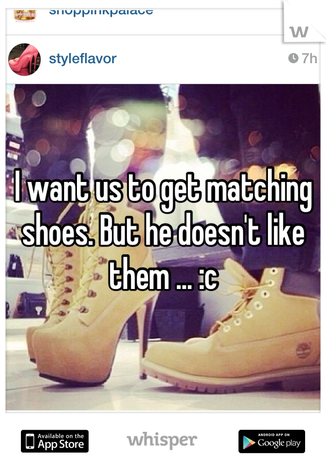 I want us to get matching shoes. But he doesn't like them ... :c