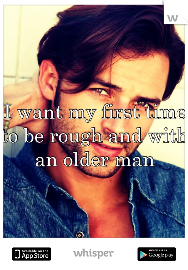 I want my first time to be rough and with an older man