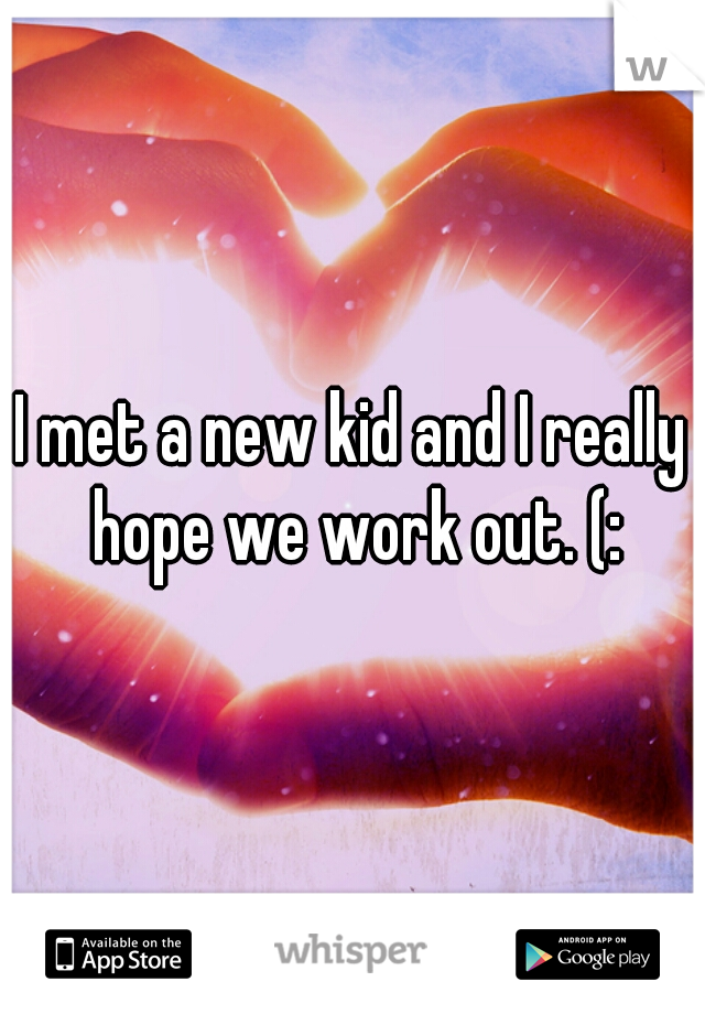 I met a new kid and I really hope we work out. (: