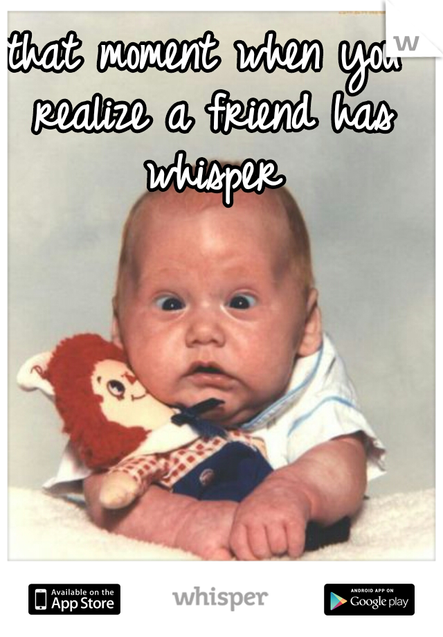 that moment when you realize a friend has whisper