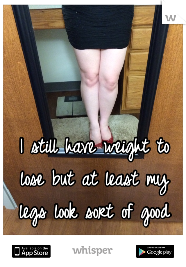 I still have weight to lose but at least my legs look sort of good