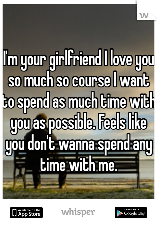 I'm your girlfriend I love you so much so course I want to spend as much time with you as possible. Feels like you don't wanna spend any time with me.