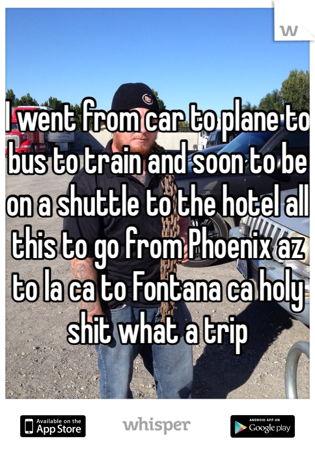 I went from car to plane to bus to train and soon to be on a shuttle to the hotel all this to go from Phoenix az to la ca to Fontana ca holy shit what a trip