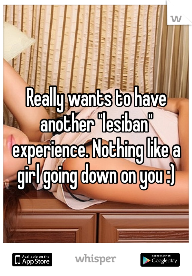 """Really wants to have another """"lesiban"""" experience. Nothing like a girl going down on you :)"""