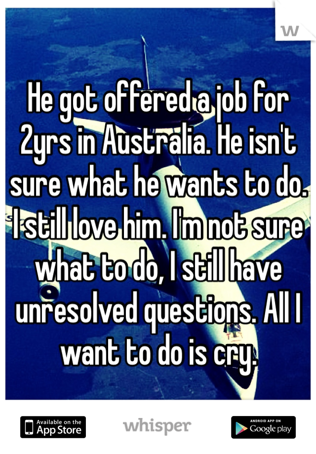 He got offered a job for 2yrs in Australia. He isn't sure what he wants to do. I still love him. I'm not sure what to do, I still have unresolved questions. All I want to do is cry.