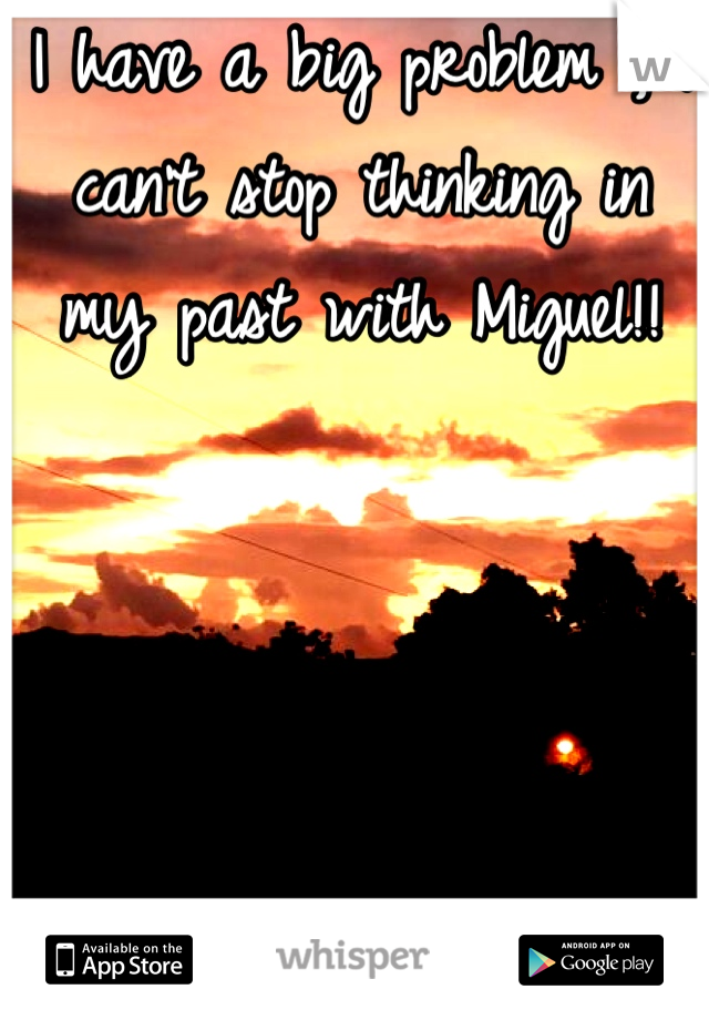 I have a big problem , I can't stop thinking in my past with Miguel!!