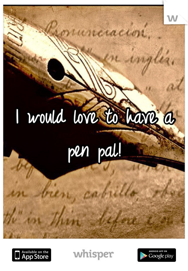 I would love to have a pen pal!