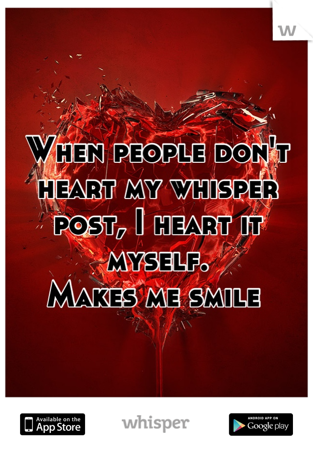 When people don't heart my whisper post, I heart it myself.  Makes me smile