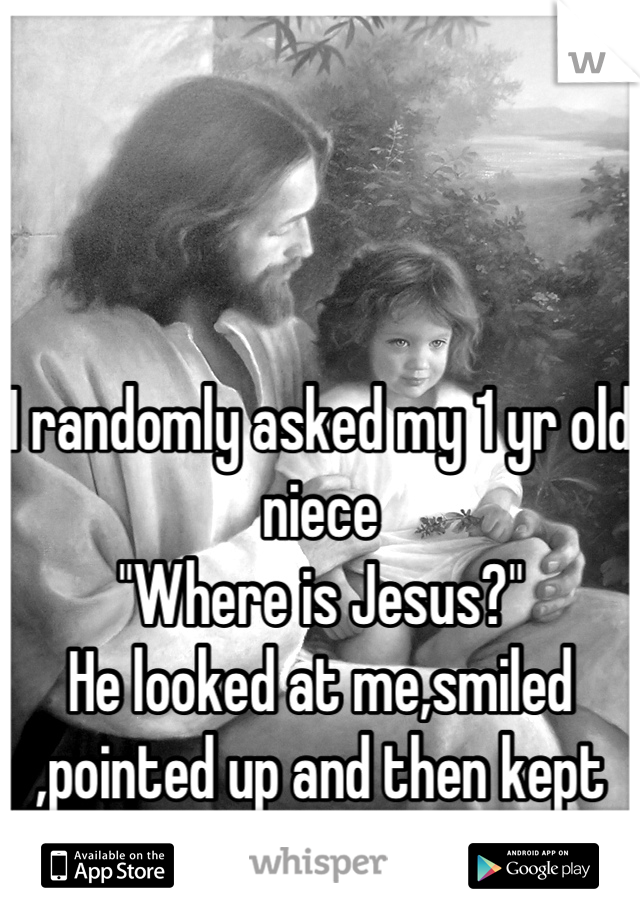 """I randomly asked my 1 yr old niece """"Where is Jesus?"""" He looked at me,smiled ,pointed up and then kept on walking"""