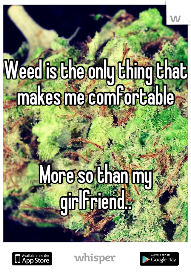 Weed is the only thing that makes me comfortable    More so than my girlfriend..