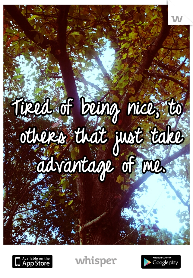 Tired of being nice, to others that just take advantage of me.