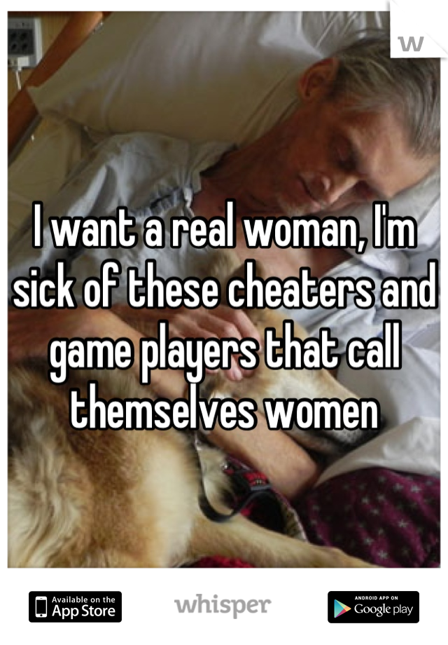 I want a real woman, I'm sick of these cheaters and game players that call themselves women