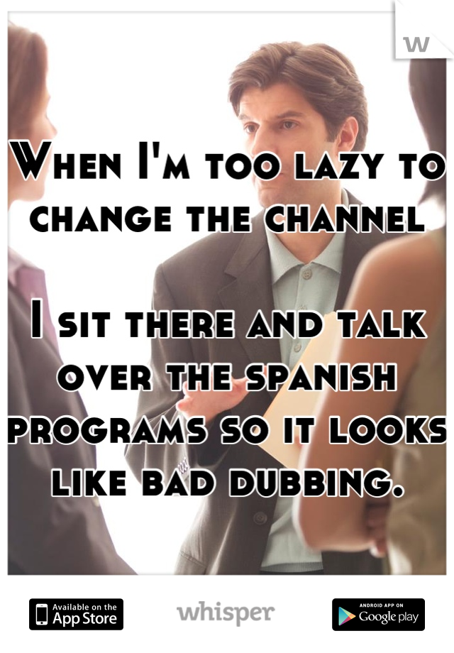 When I'm too lazy to change the channel  I sit there and talk over the spanish programs so it looks like bad dubbing.