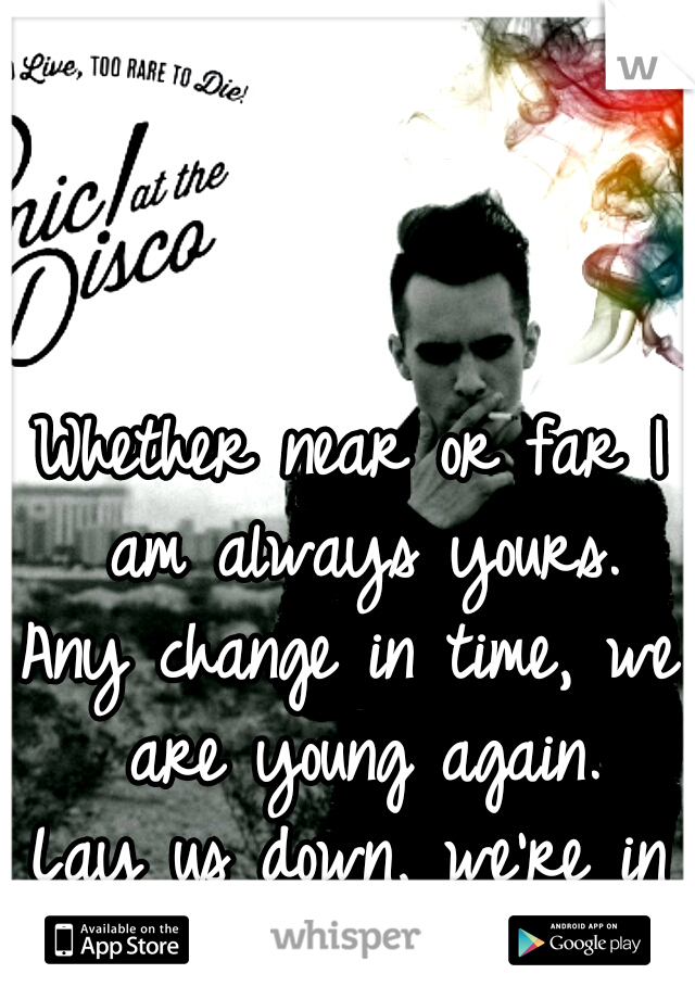 Whether near or far I am always yours. Any change in time, we are young again. Lay us down, we're in love. <3