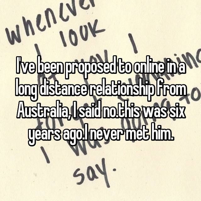 I've been proposed to online in a long distance relationship from Australia, I said no.this was six years ago.I never met him.