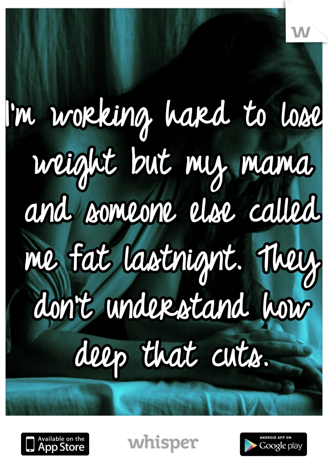 I'm working hard to lose weight but my mama and someone else called me fat lastnignt. They don't understand how deep that cuts.