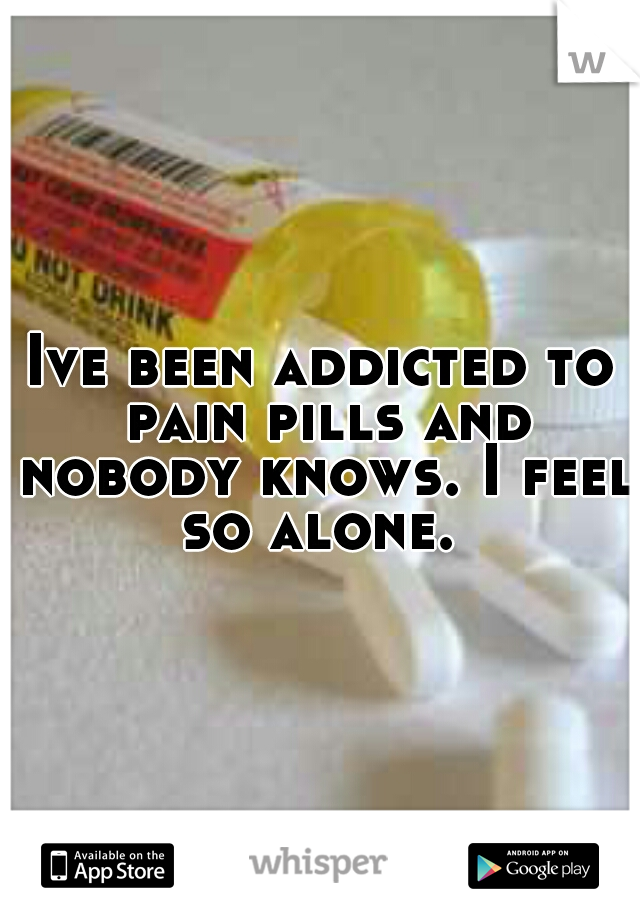 Ive been addicted to pain pills and nobody knows. I feel so alone.