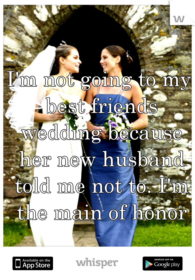 I'm not going to my best friends wedding because her new husband told me not to. I'm the main of honor