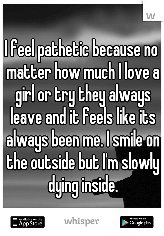 I feel pathetic because no matter how much I love a girl or try they always leave and it feels like its always been me. I smile on the outside but I'm slowly dying inside.