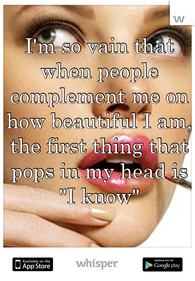 """I'm so vain that when people complement me on how beautiful I am, the first thing that pops in my head is """"I know"""""""