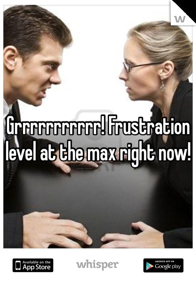 Grrrrrrrrrrr! Frustration level at the max right now!