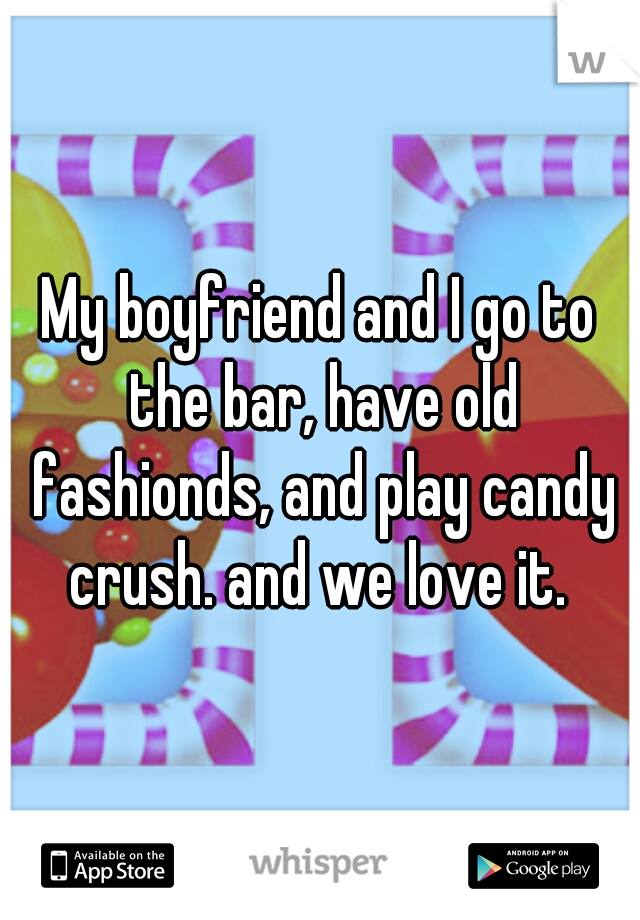 My boyfriend and I go to the bar, have old fashionds, and play candy crush. and we love it.