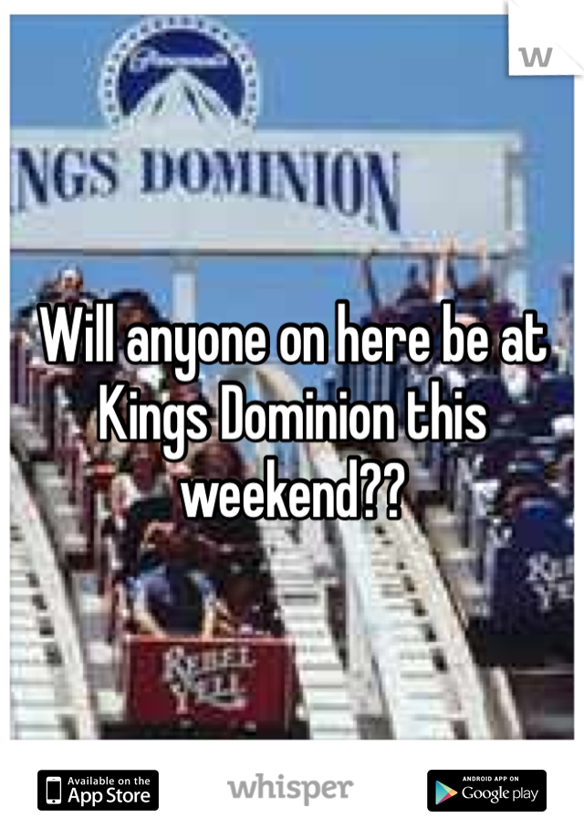 Will anyone on here be at Kings Dominion this weekend??