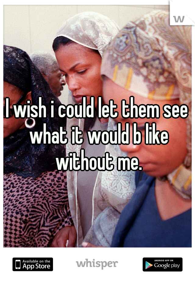I wish i could let them see what it would b like without me.