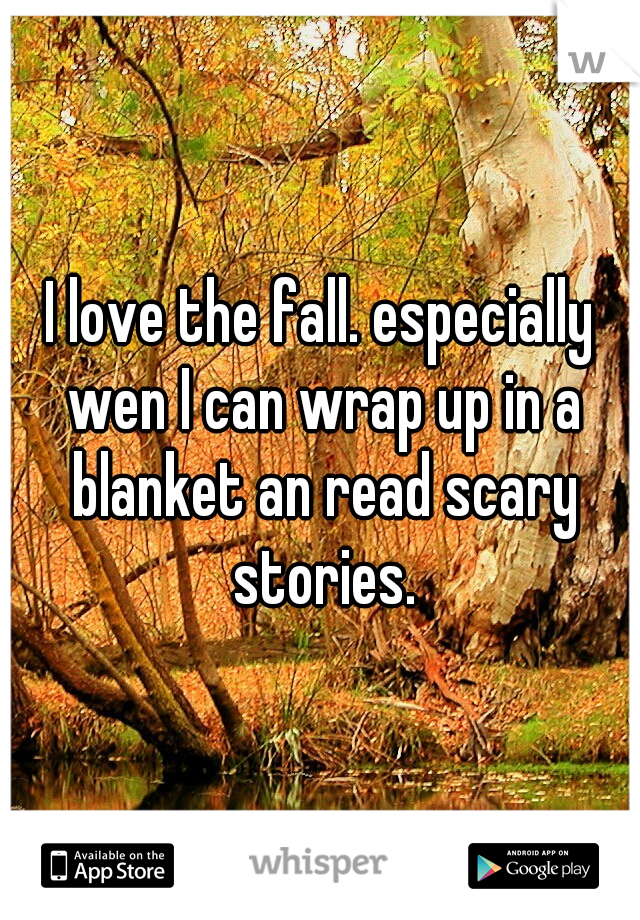 I love the fall. especially wen I can wrap up in a blanket an read scary stories.
