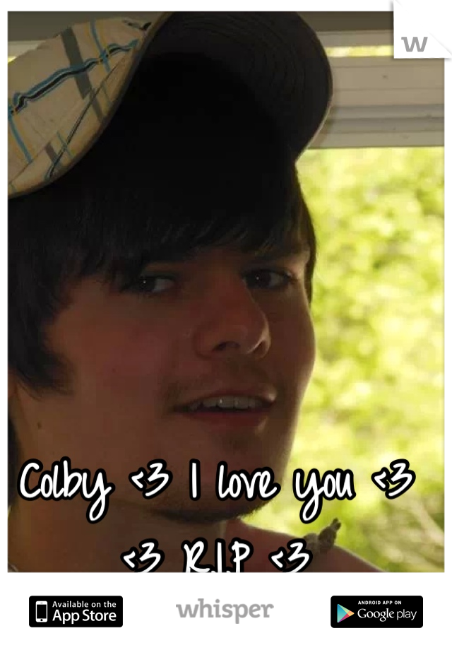 Colby <3 I love you <3  <3 R.I.P <3