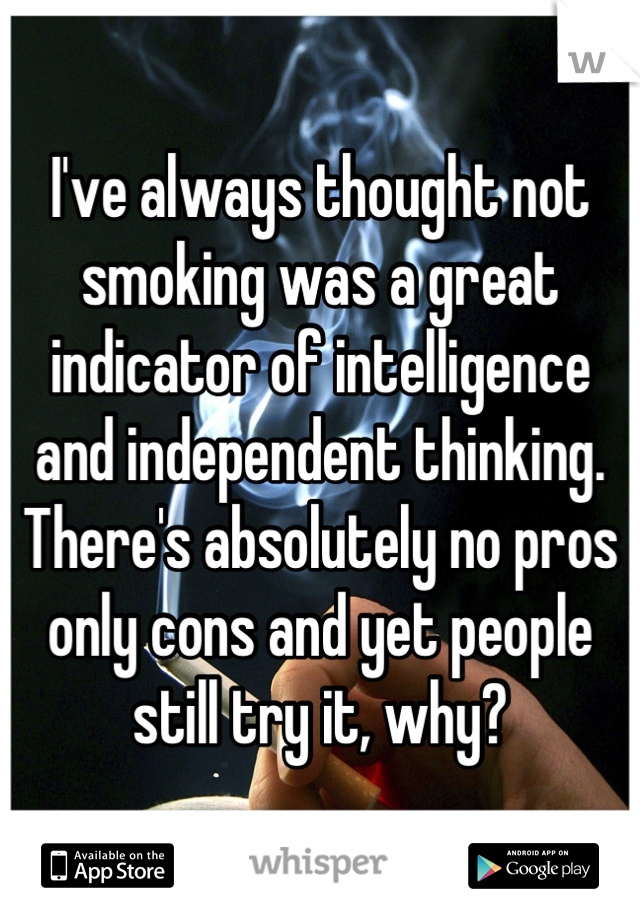I've always thought not smoking was a great indicator of intelligence and independent thinking. There's absolutely no pros only cons and yet people still try it, why?