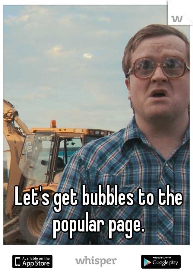 Let's get bubbles to the popular page.