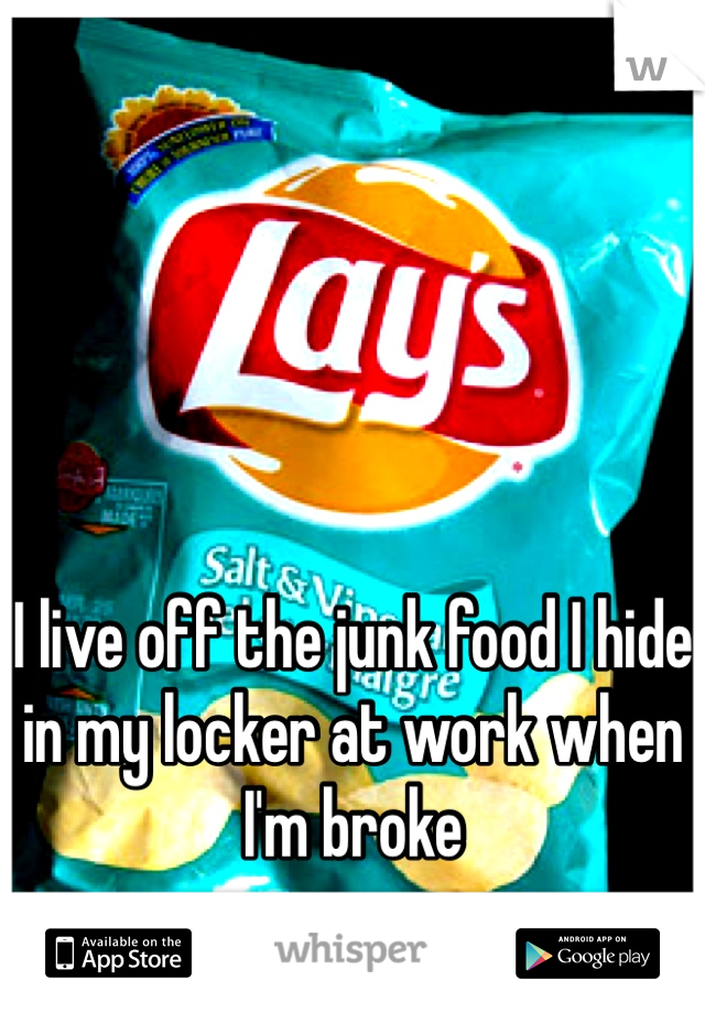 I live off the junk food I hide in my locker at work when I'm broke