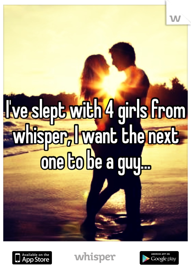 I've slept with 4 girls from whisper, I want the next one to be a guy...