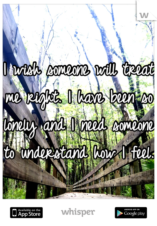 I wish someone will treat me right. I have been so lonely and I need someone to understand how I feel.