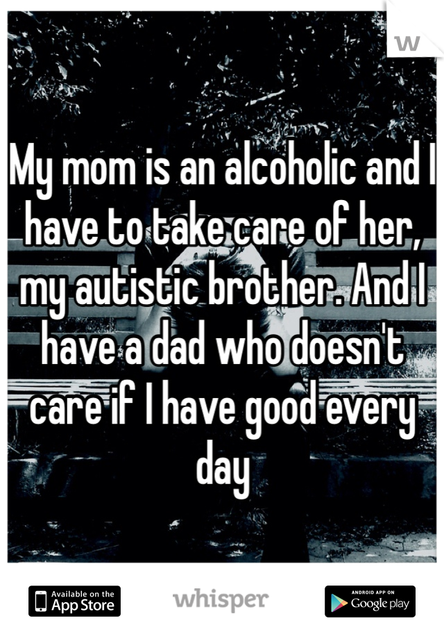 My mom is an alcoholic and I have to take care of her, my autistic brother. And I have a dad who doesn't care if I have good every day