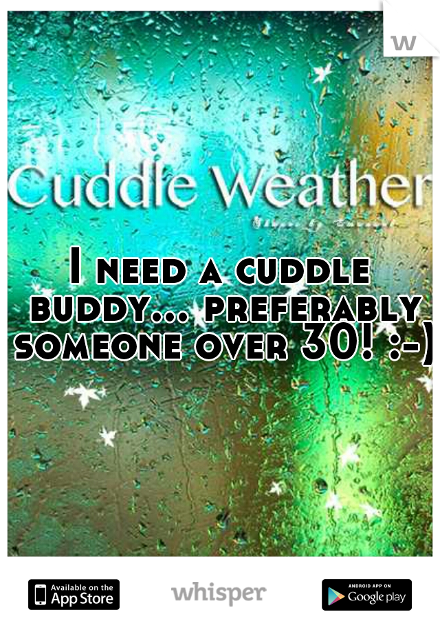 I need a cuddle buddy... preferably someone over 30! :-)
