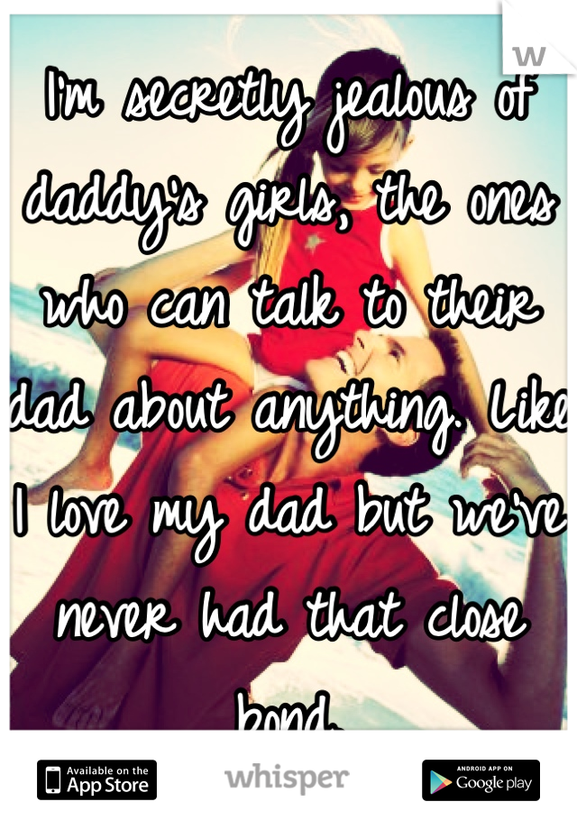 I'm secretly jealous of daddy's girls, the ones who can talk to their dad about anything. Like I love my dad but we've never had that close bond.