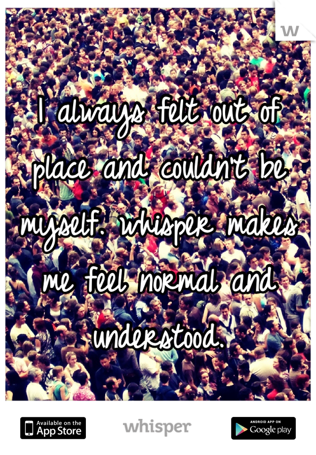 I always felt out of place and couldn't be myself. whisper makes me feel normal and understood.