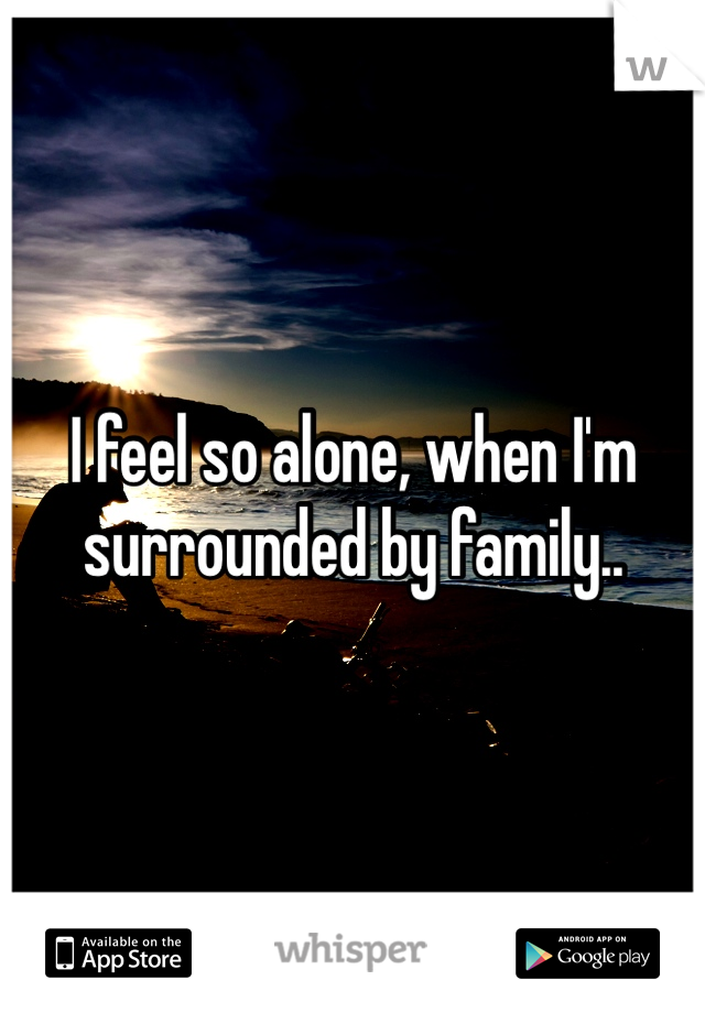 I feel so alone, when I'm surrounded by family..