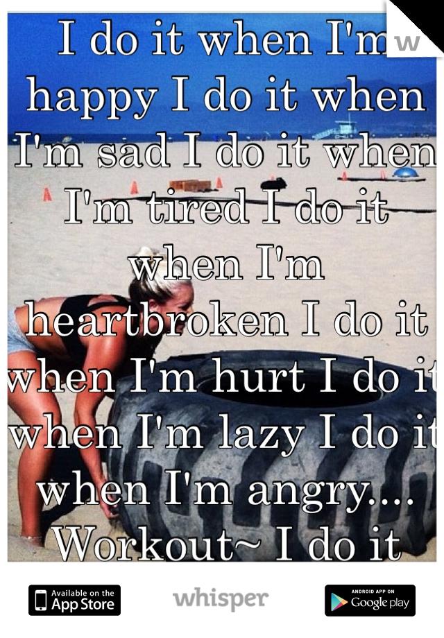 I do it when I'm happy I do it when I'm sad I do it when I'm tired I do it when I'm heartbroken I do it when I'm hurt I do it when I'm lazy I do it when I'm angry.... Workout~ I do it regardless