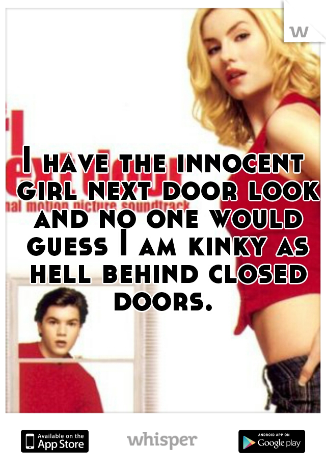 I have the innocent girl next door look and no one would guess I am kinky as hell behind closed doors.