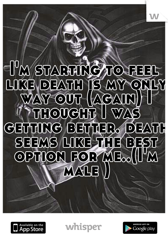 I'm starting to feel like death is my only way out (again) I thought I was getting better. death seems like the best option for me..(I'm male )