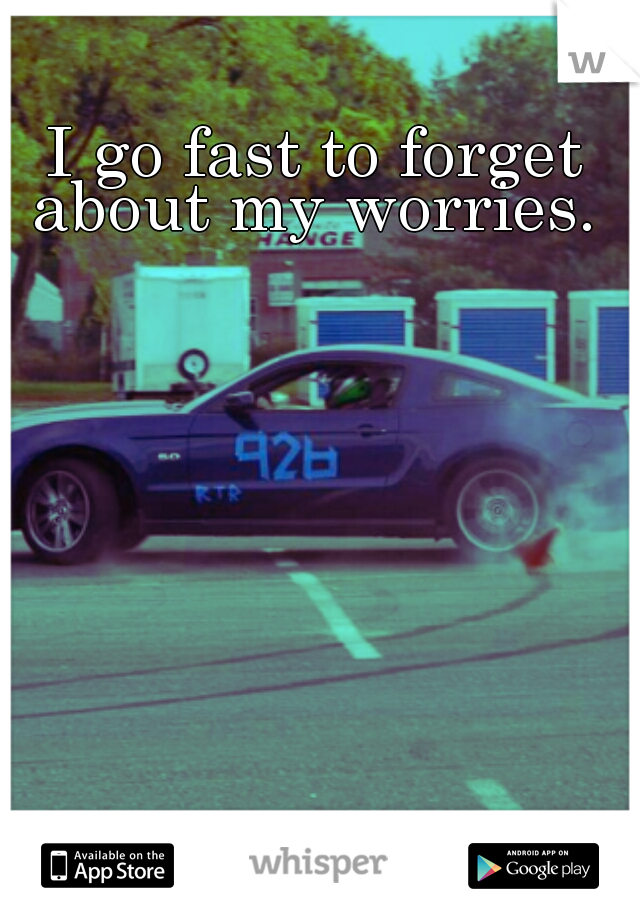 I go fast to forget about my worries.