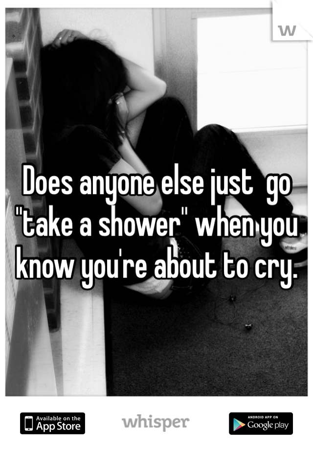 "Does anyone else just  go ""take a shower"" when you know you're about to cry."