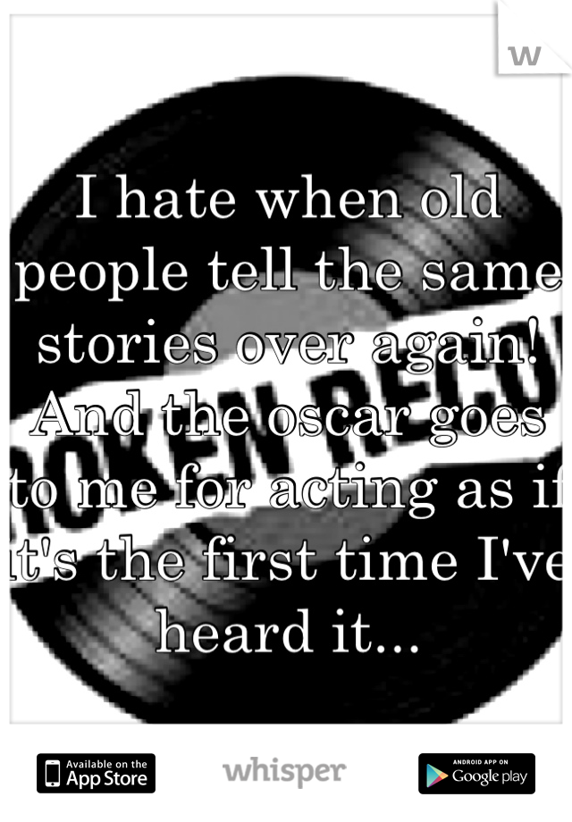 I hate when old people tell the same stories over again! And the oscar goes to me for acting as if it's the first time I've heard it...