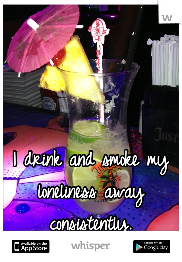 I drink and smoke my loneliness away consistently.
