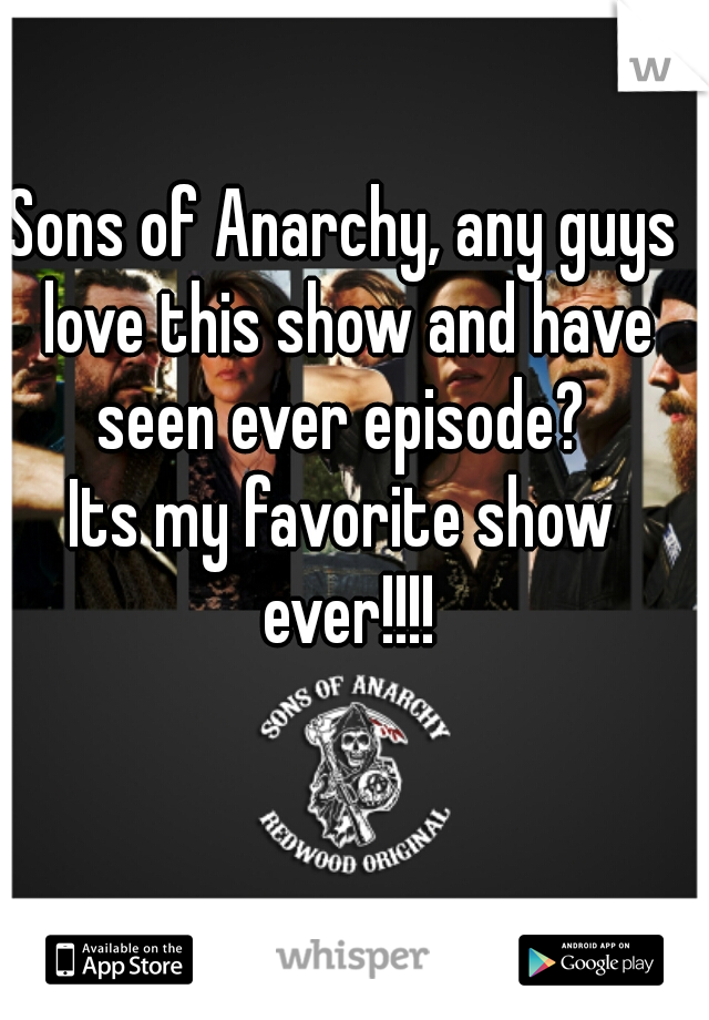 Sons of Anarchy, any guys love this show and have seen ever episode?                                                                                  Its my favorite show ever!!!!
