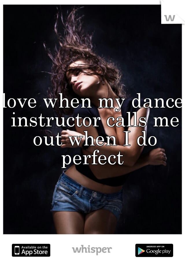 love when my dance instructor calls me out when I do perfect