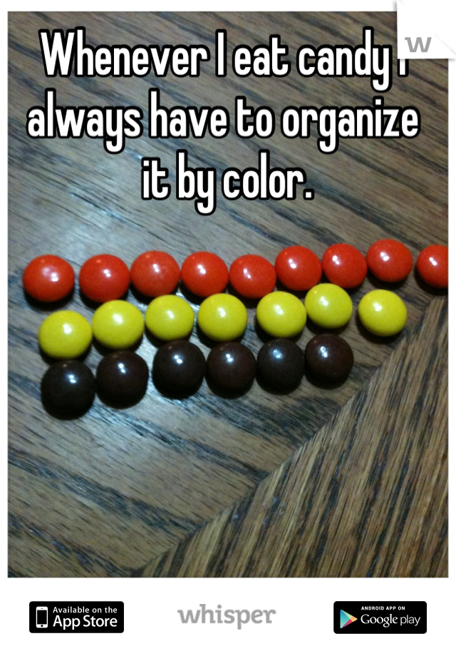 Whenever I eat candy I always have to organize  it by color.